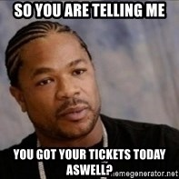 Xzibit WTF - so you are telling me You got your tickets today aswell?