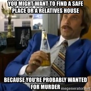 That escalated quickly-Ron Burgundy - You might want to find a safe place or a RELATIVES house because you're probably wanted for murder