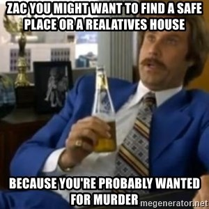 That escalated quickly-Ron Burgundy - Zac you might want to find a safe place or a realatives house  because you're probably wanted for murder