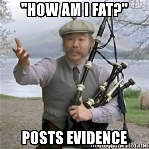 "contradiction - ""How am i fat?"" POsts evidence"