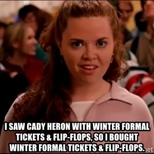 Mean Girls meme -  i saw cady heron with winter formal tickets & flip-flops, so i bought winter formal tickets & flip-flops.