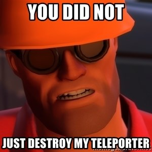 Upset Engineer - you did not just destroy my teleporter