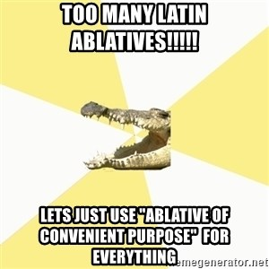 "Classics Crocodile - Too many Latin ABLATIVEs!!!!! Lets just use ""ablative of CONVENIENT pUrpose""  for everything"
