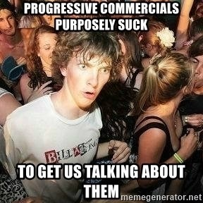 -Sudden Clarity Clarence - Progressive commercials purposely suck To get us talking about them