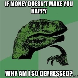 Philosoraptor - if money doesn't make you happy why am i so depressed?