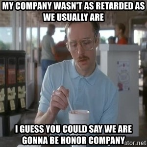 so i guess you could say things are getting pretty serious - My company wasn't as retarded as we usually are i guess you could say we are gonna be honor company