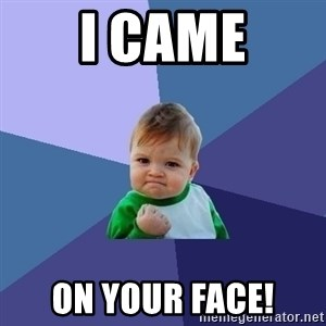 Success Kid - I CAME ON YOUR FACE!