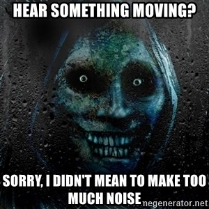 NEVER ALONE  - Hear something moving? Sorry, I didn't mean to make too much noise