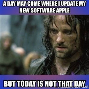 but it is not this day - A day may come where i update my new software apple But today is Not that day