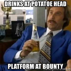 That escalated quickly-Ron Burgundy - DRINKS AT POTATOE HEAD PLATFORM AT BOUNTY