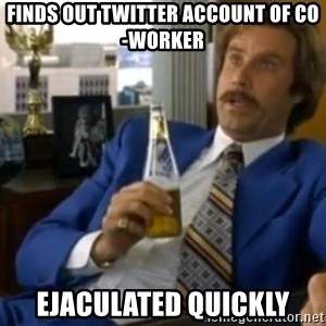 That escalated quickly-Ron Burgundy - Finds out twitter account of co-worker ejaculated quickly
