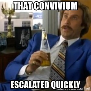 That escalated quickly-Ron Burgundy - That Convivium escalated quickly