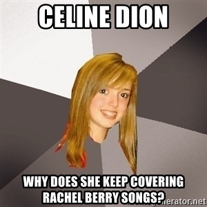 Musically Oblivious 8th Grader - celine dion why does she keep covering rachel berry songs?