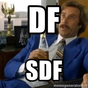That escalated quickly-Ron Burgundy - df sdf