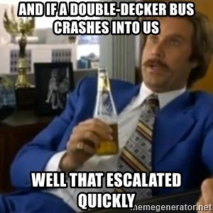 That escalated quickly-Ron Burgundy - And if a double-decker bus Crashes into us  Well that escalated quickly