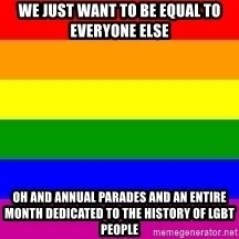 You're Probably Gay - we just want to be equal to everyone else oh and annual parades and an entire month dedicated to the history of lgbt people