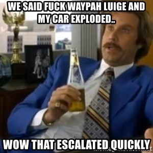 That escalated quickly-Ron Burgundy - WE SAID FUCK WAYPAH LUIGE AND MY CAR EXPLODED.. WOW THAT ESCALATED QUICKLY