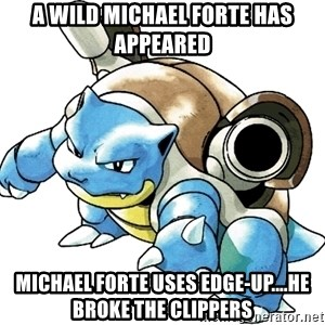 Blastoise - A WILD MICHAEL FORTE HAS APPEARED mICHAEL FORTE USES eDGE-UP....HE BROKE THE CLIPPERS