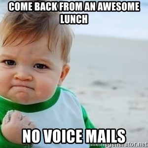 fist pump baby - Come back from an awesome lunch no voice mails