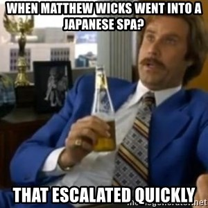 That escalated quickly-Ron Burgundy - when matthew wicks went into a japanese spa? that escalated quickly