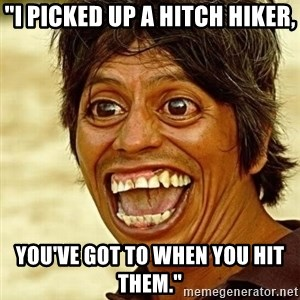 "Crazy funny - ""I picked up a hitch hiker, You've got to when you hit them."""