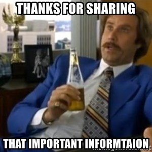That escalated quickly-Ron Burgundy - Thanks for sharing that important informtaion