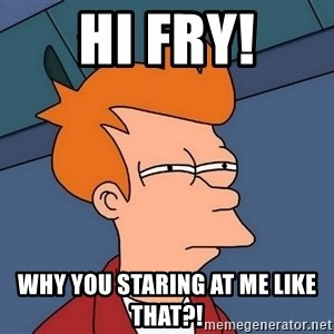 Futurama Fry - hi fry! why you staring at me like that?!