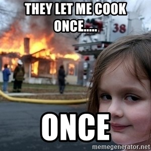 Disaster Girl - They let me cook once..... once