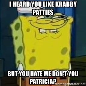 I Heard You Like Krabby Patties - i heard you like krabby patties but you hate me don't you patricia?