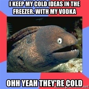 Bad Joke Eels - I keep my cold ideas in the freezer. with my vodka  ohh yeah they're cold