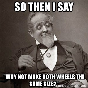 """1889 [10] guy - So then I say """"why not make both wheels the same size?"""""""