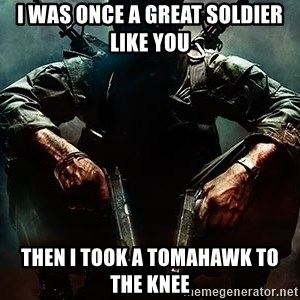 Black Ops Rager - I was once a great soldier like you then i took a tomahawk to the knee