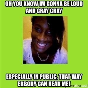 Stereotypical Black Girl - oh you know im gonna be loud and cray cray especially in public, that way erbody can hear me!