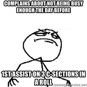 Fuck Yeah - complains about not being busy enough the day before 1st assist on 3 c-sections in a roll