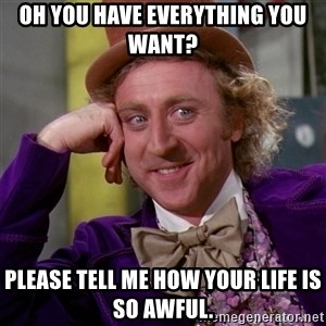 Willy Wonka - Oh you have everything you want? please tell me how your life is so awful.