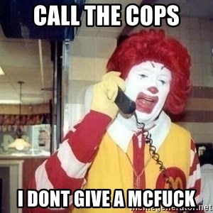 Ronald Mcdonald Call - CALL THE COPS I DONT GIVE A MCFUCK