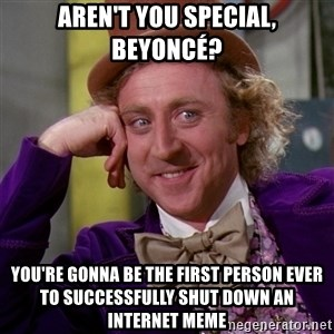 Willy Wonka - Aren't you special, Beyoncé? you're gonna be the first person ever to successfully shut down an internet meme