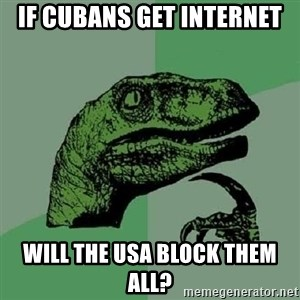 Philosoraptor - If cubans get internet will the usa block them all?