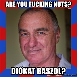 totisz 1 - Are you fucking nuts? Diókat baszol?