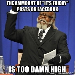 """Rent Is Too Damn High - the ammount of """"it's friday"""" posts on facebook is too damn high"""