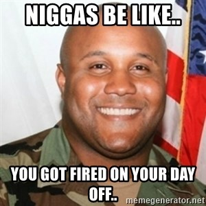 Christopher Dorner - Niggas be like.. You got fired on your day off..