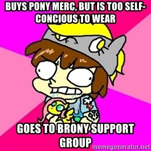 rabid idiot brony - Buys pony merc, but is too self-concious to wear Goes to brony support group