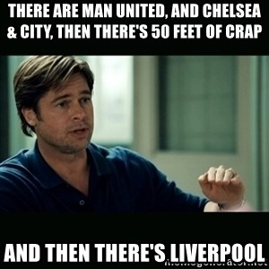 50 feet of Crap - there are man united, and chelsea & City, then there's 50 feet of crap and then there's liverpool