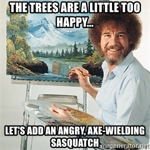 SAD BOB ROSS - THe Trees are a little too happy... let's add an angry, Axe-Wielding Sasquatch