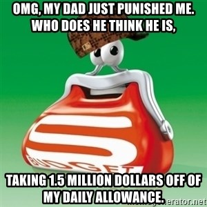Scumbag Spar - Omg, my dad just punished me. Who does he think he is, taking 1.5 million dollars off of my daily allowance.