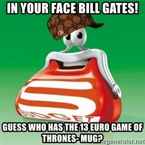 Scumbag Spar - In your face Bill gates! guess who has the 13 euro Game of thrones- mug?