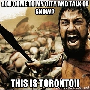 This Is Sparta Meme - You come to my city and talk of snow? this is toronto!!