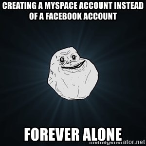 Forever Alone - Creating a Myspace Account insteaD of a Facebook Account Forever Alone