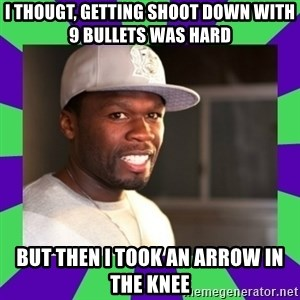 50 cent - I thougt, getting shoot down with 9 bullets was hard but then i took an arrow in the knee