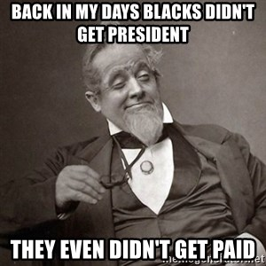 1889 [10] guy - Back in my days Blacks didn't get president  they even didn't get paid